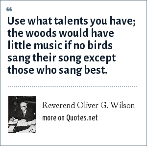 Reverend Oliver G. Wilson: Use what talents you have; the woods would have little music if no birds sang their song except those who sang best.