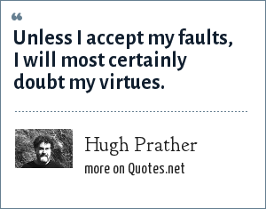 Hugh Prather: Unless I accept my faults, I will most certainly doubt my virtues.