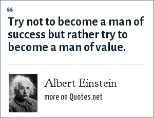 Albert Einstein: Try not to become a man of success but rather try to become a man of value.