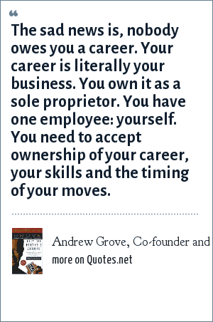 Andrew Grove, Co-founder and Chairman of Intel Corporation, Only the Paranoid Survive: The sad news is, nobody owes you a career. Your career is literally your business. You own it as a sole proprietor. You have one employee: yourself. You need to accept ownership of your career, your skills and the timing of your moves.