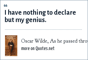 Oscar Wilde, As he passed through customs: I have nothing to declare but my genius.