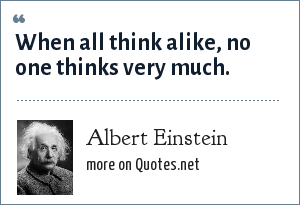 Albert Einstein: When all think alike, no one thinks very much.