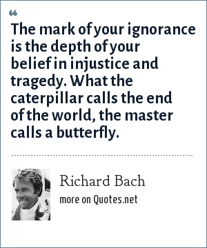 Richard Bach: The mark of your ignorance is the depth of your belief in injustice and tragedy. What the caterpillar calls the end of the world, the master calls a butterfly.