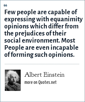 Albert Einstein: Few people are capable of expressing with equanimity opinions which differ from the prejudices of their social environment. Most People are even incapable of forming such opinions.