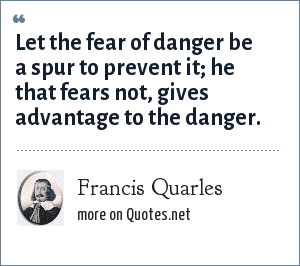 Francis Quarles: Let the fear of danger be a spur to prevent it; he that fears not, gives advantage to the danger.