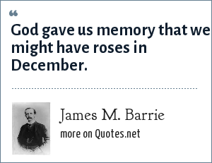 James M. Barrie: God gave us memory that we might have roses in December.