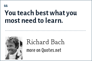 Richard Bach: You teach best what you most need to learn.