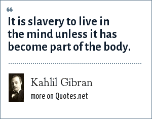 Kahlil Gibran: It is slavery to live in the mind unless it has become part of the body.