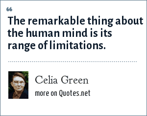 Celia Green: The remarkable thing about the human mind is its range of limitations.
