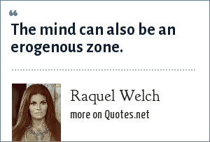 Raquel Welch: The mind can also be an erogenous zone.