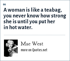 Mae West: A woman is like a teabag, you never know how strong she is until you put her in hot water.