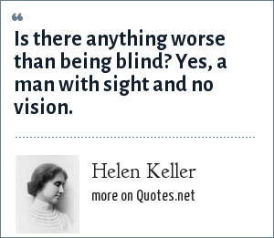 Helen Keller: Is there anything worse than being blind? Yes, a man with sight and no vision.