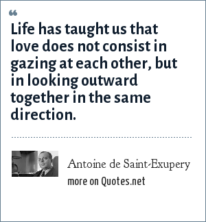 Antoine de Saint-Exupery: Life has taught us that love does not consist in gazing at each other, but in looking outward together in the same direction.