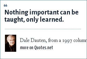 Dale Dauten, from a 1997 column: Nothing important can be taught, only learned.