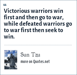 Sun Tzu: Victorious warriors win first and then go to war, while defeated warriors go to war first then seek to win.