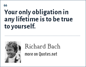 Richard Bach: Your only obligation in any lifetime is to be true to yourself.