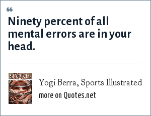 Yogi Berra, Sports Illustrated: Ninety percent of all mental errors are in your head.