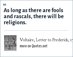 Voltaire, Letter to Frederick, 1767: As long as there are fools and rascals, there will be religions.