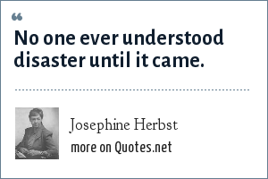 Josephine Herbst: No one ever understood disaster until it came.