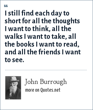 John Burrough: I still find each day to short for all the thoughts I want to think, all the walks I want to take, all the books I want to read, and all the friends I want to see.