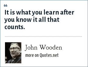 John Wooden: It is what you learn after you know it all that counts.