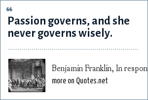 Benjamin Franklin, In response to the situation of the colonists: Passion governs, and she never governs wisely.