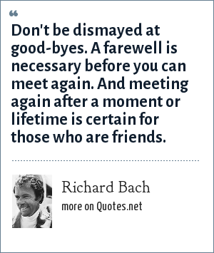 Richard Bach: Don't be dismayed at good-byes. A farewell is necessary before you can meet again. And meeting again after a moment or lifetime is certain for those who are friends.