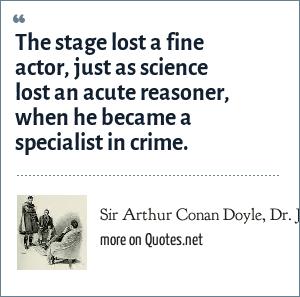 Sir Arthur Conan Doyle, Dr. John H. Watson, referring to Sherlock Holmes, in