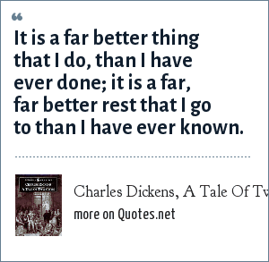 Charles Dickens, A Tale Of Two Cities: It is a far better thing that I do, than I have ever done; it is a far, far better rest that I go to than I have ever known.