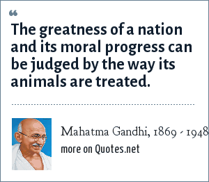 Mahatma Gandhi, 1869 - 1948: The greatness of a nation and its moral progress can be judged by the way its animals are treated.