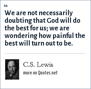 C.S. Lewis: We are not necessarily doubting that God will do the best for us; we are wondering how painful the best will turn out to be.