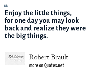 Robert Brault: Enjoy the little things, for one day you may look back and realize they were the big things.