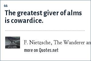 F. Nietzsche, The Wanderer and His Shadow: The greatest giver of alms is cowardice.