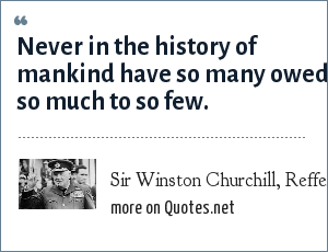 Sir Winston Churchill, Reffering to the RAF: Never in the history of mankind have so many owed so much to so few.