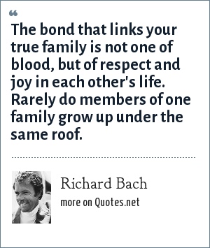 Richard Bach: The bond that links your true family is not one of blood, but of respect and joy in each other's life. Rarely do members of one family grow up under the same roof.