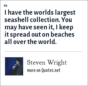 Steven Wright: I have the worlds largest seashell collection. You may have seen it, I keep it spread out on beaches all over the world.