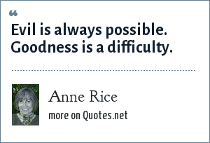 Anne Rice: Evil is always possible. Goodness is a difficulty.