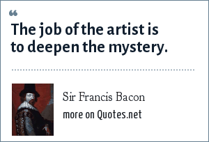Sir Francis Bacon: The job of the artist is to deepen the mystery.
