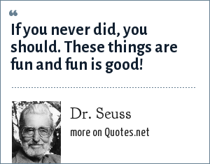 Dr. Seuss: If you never did, you should. These things are fun and fun is good!