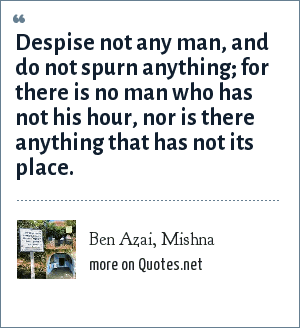 Ben Azai, Mishna: Despise not any man, and do not spurn anything; for there is no man who has not his hour, nor is there anything that has not its place.