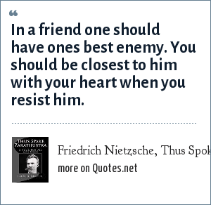 Friedrich Nietzsche, Thus Spoke Zarathustra: In a friend one should have ones best enemy. You should be closest to him with your heart when you resist him.