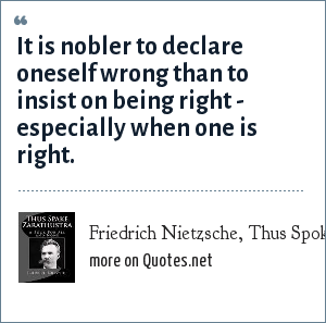 Friedrich Nietzsche, Thus Spoke Zarathustra: It is nobler to declare oneself wrong than to insist on being right - especially when one is right.