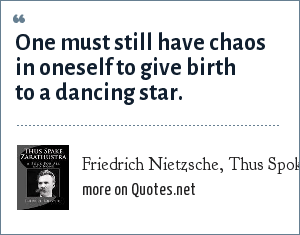 Friedrich Nietzsche, Thus Spoke Zarathustra: One must still have chaos in oneself to give birth to a dancing star.