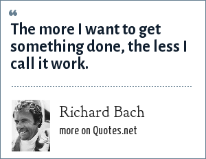 Richard Bach: The more I want to get something done, the less I call it work.