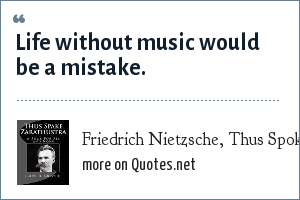 Friedrich Nietzsche, Thus Spoke Zarathustra: Life without music would be a mistake.