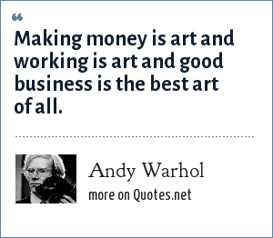 Andy Warhol: Making money is art and working is art and good business is the best art of all.