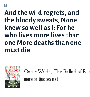 Oscar Wilde, The Ballad of Reading Gaol: And the wild regrets, and the bloody sweats, None knew so well as I: For he who lives more lives than one More deaths than one must die.
