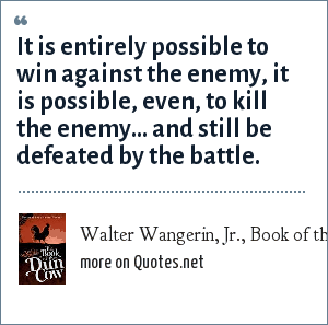 Walter Wangerin, Jr., Book of the Dun Cow: It is entirely possible to win against the enemy, it is possible, even, to kill the enemy... and still be defeated by the battle.
