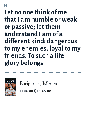 Euripedes, Medea: Let no one think of me that I am humble or weak or passive; let them understand I am of a different kind: dangerous to my enemies, loyal to my friends. To such a life glory belongs.