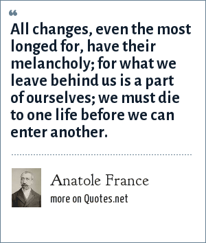 Anatole France: All changes, even the most longed for, have their melancholy; for what we leave behind us is a part of ourselves; we must die to one life before we can enter another.